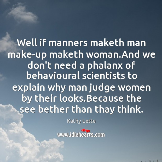 Well if manners maketh man make-up maketh woman.And we don't need Image