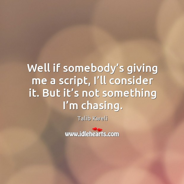 Well if somebody's giving me a script, I'll consider it. But it's not something I'm chasing. Image