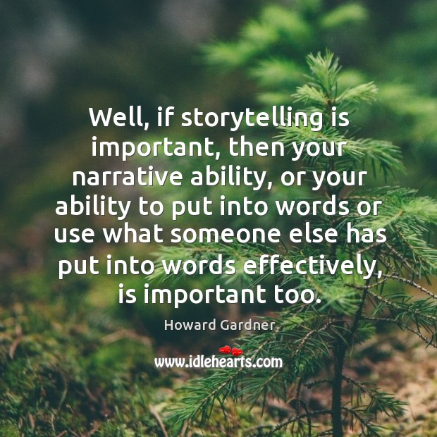 Well, if storytelling is important, then your narrative ability, or your ability to put into words Howard Gardner Picture Quote