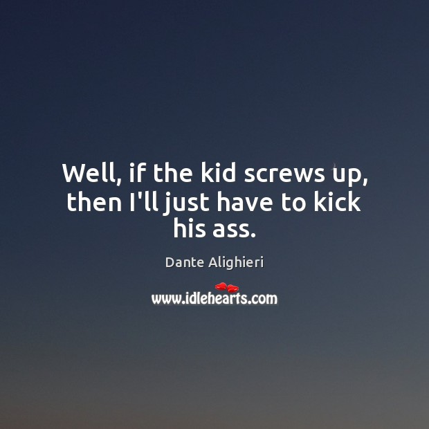 Well, if the kid screws up, then I'll just have to kick his ass. Dante Alighieri Picture Quote