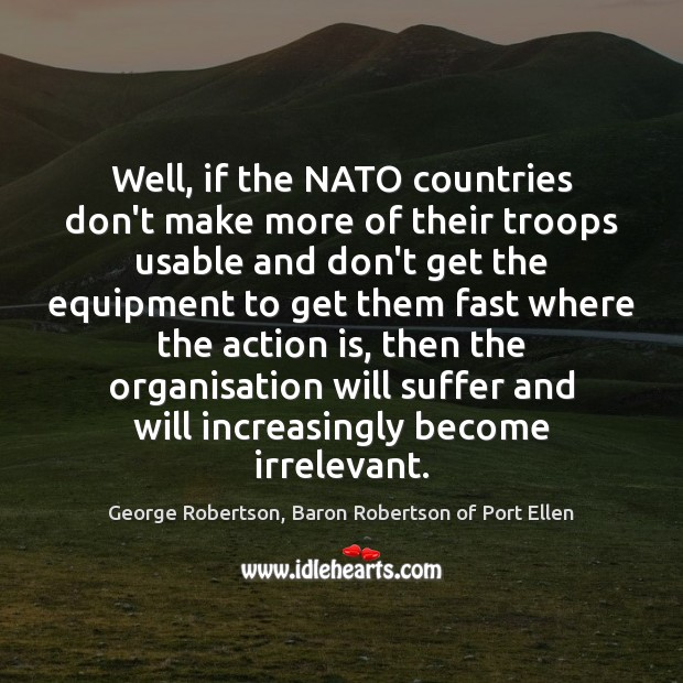 Well, if the NATO countries don't make more of their troops usable Action Quotes Image