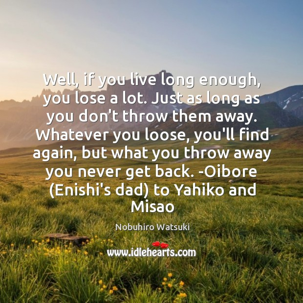 Well, if you live long enough, you lose a lot. Just as Nobuhiro Watsuki Picture Quote