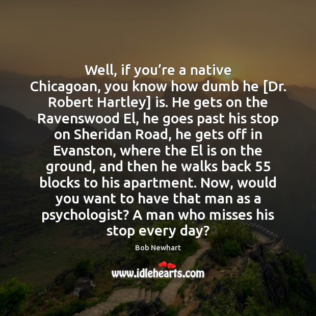 Well, if you're a native Chicagoan, you know how dumb he [ Bob Newhart Picture Quote