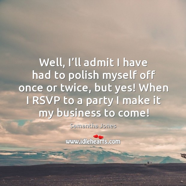 Well, I'll admit I have had to polish myself off once or twice, but yes! when I rsvp to a party I make it my business to come! Samantha Jones Picture Quote