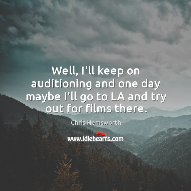 Well, I'll keep on auditioning and one day maybe I'll go to Chris Hemsworth Picture Quote