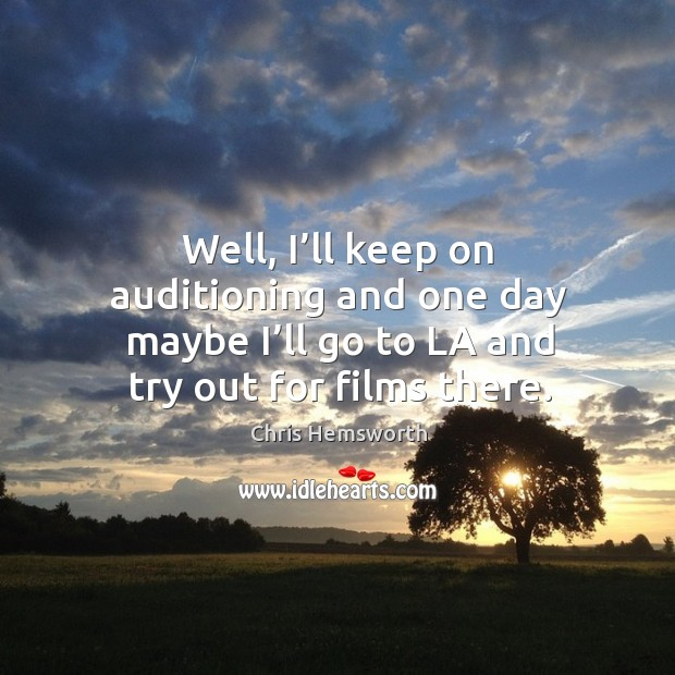 Well, I'll keep on auditioning and one day maybe I'll go to la and try out for films there. Chris Hemsworth Picture Quote