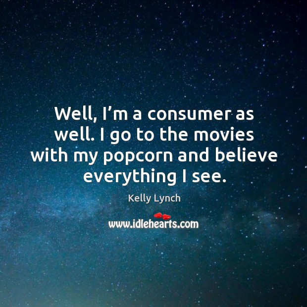 Well, I'm a consumer as well. I go to the movies with my popcorn and believe everything I see. Image
