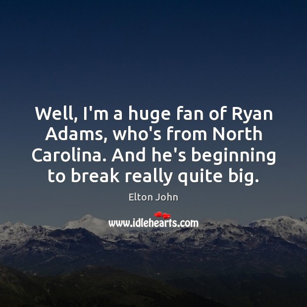 Well, I'm a huge fan of Ryan Adams, who's from North Carolina. Elton John Picture Quote