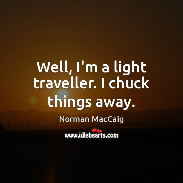 Well, I'm a light traveller. I chuck things away. Image