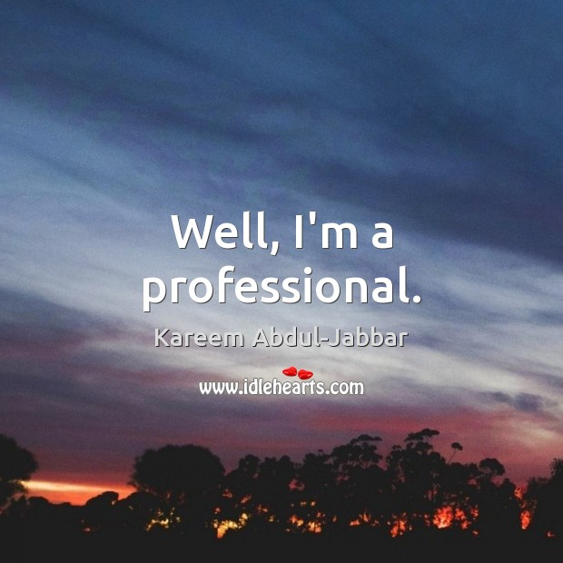 Well, I'm a professional. Kareem Abdul-Jabbar Picture Quote