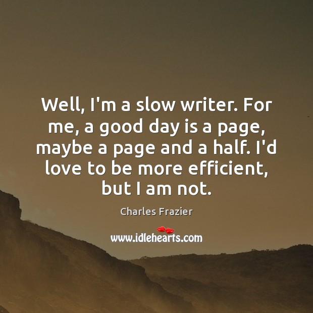 Well, I'm a slow writer. For me, a good day is a Charles Frazier Picture Quote
