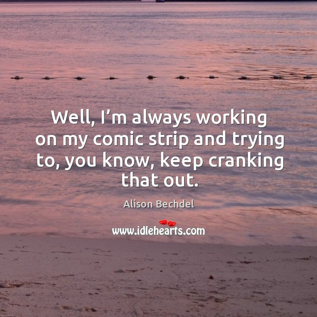 Well, I'm always working on my comic strip and trying to, you know, keep cranking that out. Alison Bechdel Picture Quote