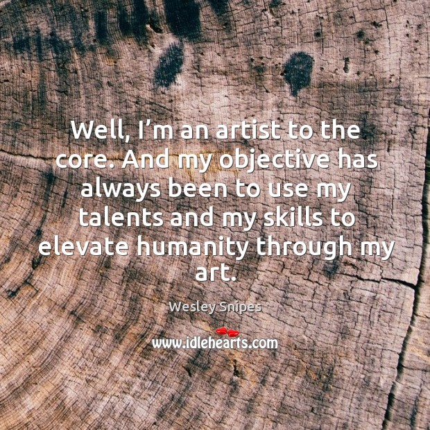 Well, I'm an artist to the core. And my objective has always been to use my talents and Image