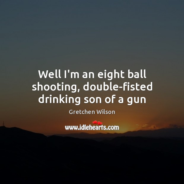 Well I'm an eight ball shooting, double-fisted drinking son of a gun Image