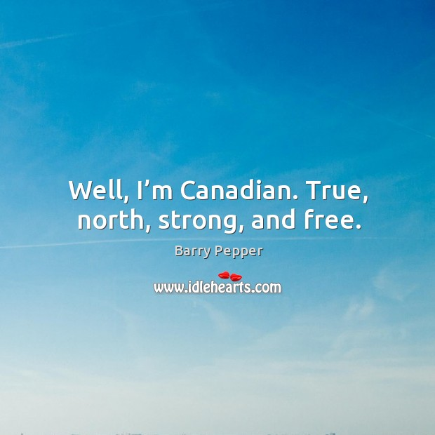 Image, Well, I'm canadian. True, north, strong, and free.