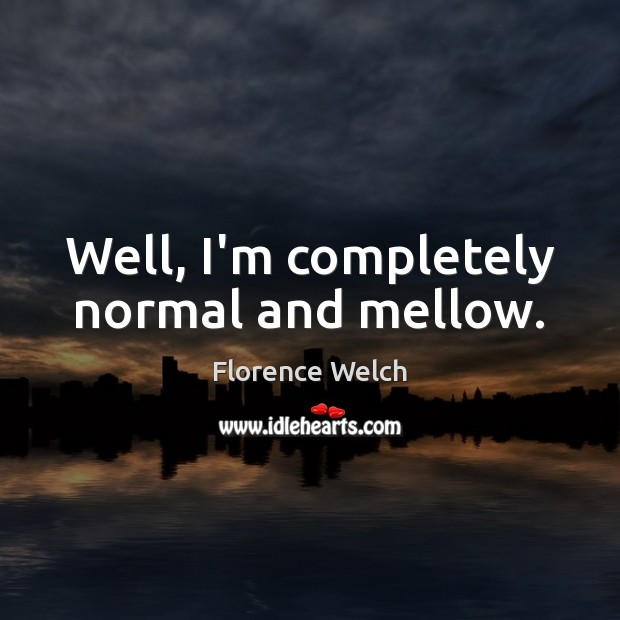 Well, I'm completely normal and mellow. Image