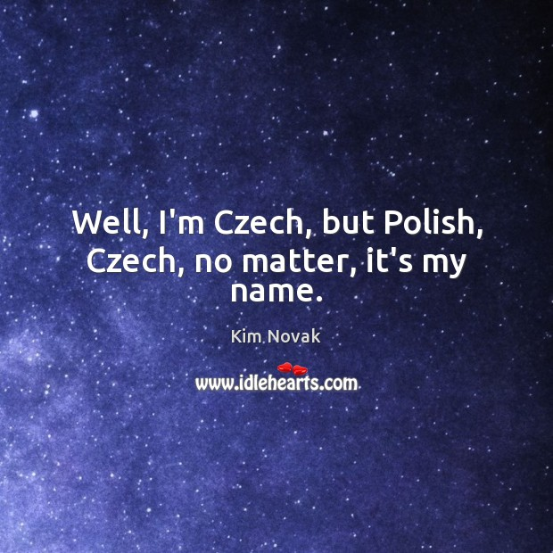 Well, I'm Czech, but Polish, Czech, no matter, it's my name. Kim Novak Picture Quote