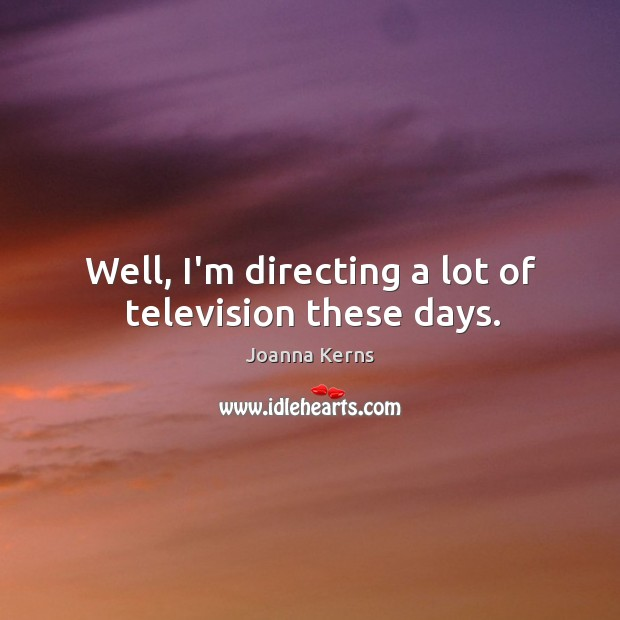Image, Well, I'm directing a lot of television these days.