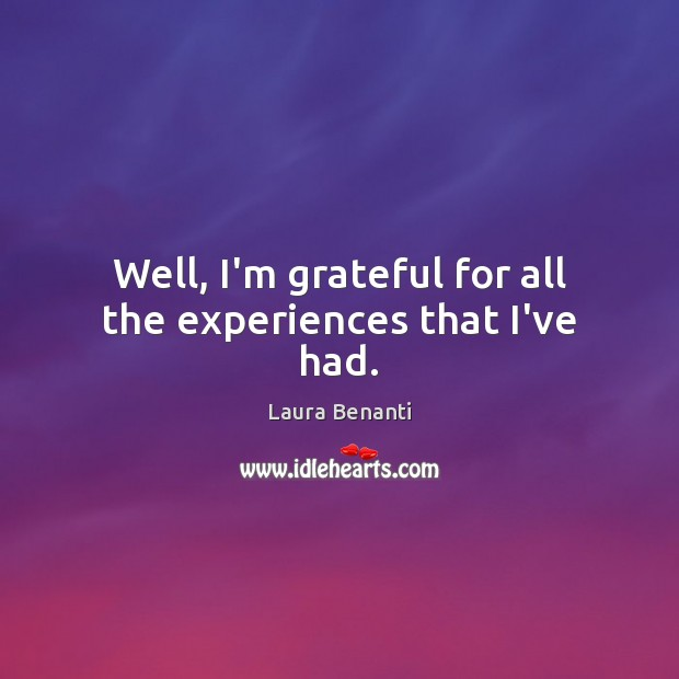 Well, I'm grateful for all the experiences that I've had. Laura Benanti Picture Quote