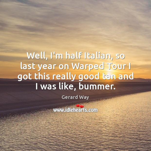 Well, I'm half Italian, so last year on Warped Tour I got Image