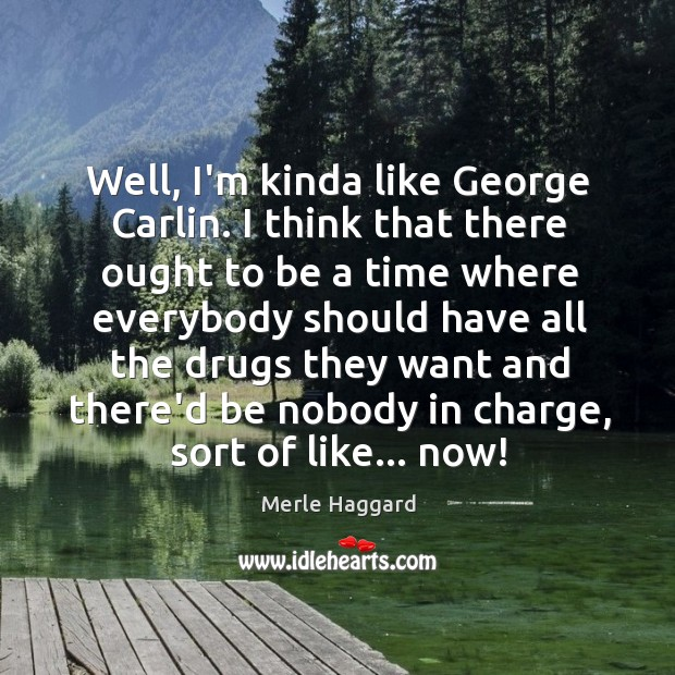Well, I'm kinda like George Carlin. I think that there ought to Merle Haggard Picture Quote