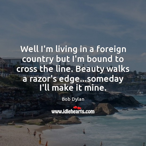 Well I'm living in a foreign country but I'm bound to cross Image