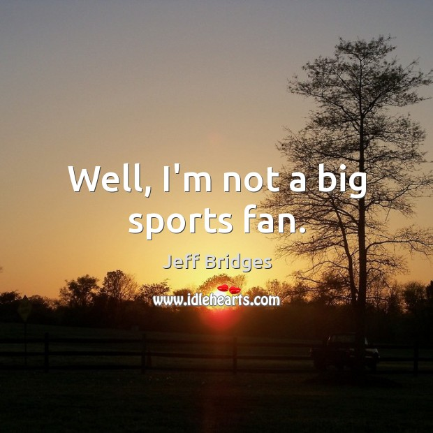 Well, I'm not a big sports fan. Jeff Bridges Picture Quote