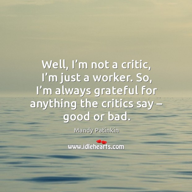 Well, I'm not a critic, I'm just a worker. So, I'm always grateful for anything the critics say – good or bad. Image