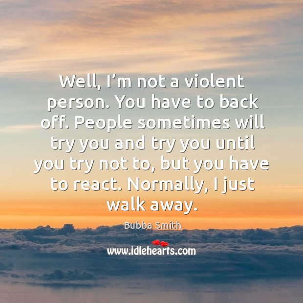Image, Well, I'm not a violent person. You have to back off. People sometimes will try you and