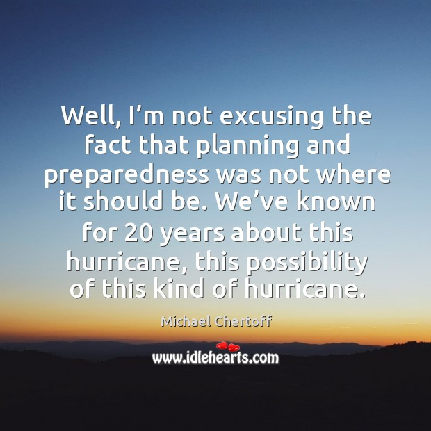 Well, I'm not excusing the fact that planning and preparedness was not where it should be. Michael Chertoff Picture Quote