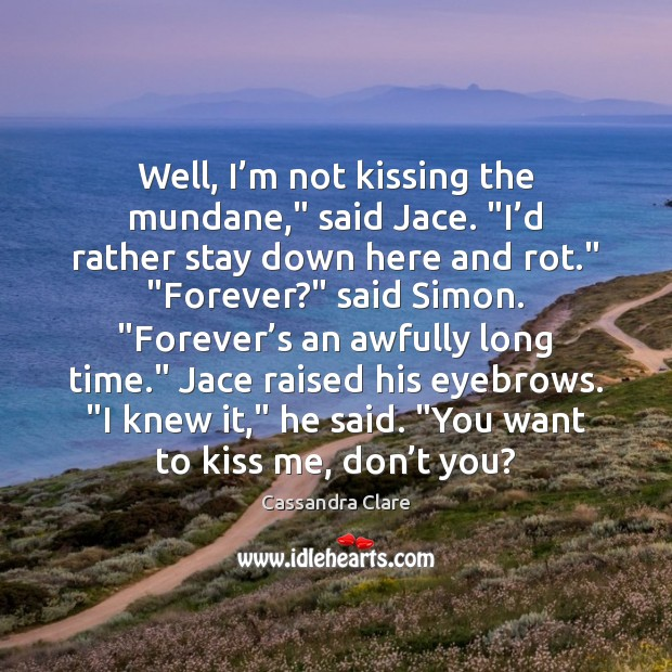 "Well, I'm not kissing the mundane,"" said Jace. ""I'd rather Cassandra Clare Picture Quote"