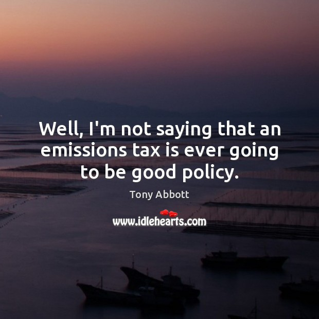 Well, I'm not saying that an emissions tax is ever going to be good policy. Tony Abbott Picture Quote