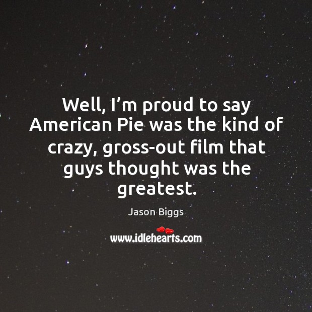 Well, I'm proud to say american pie was the kind of crazy, gross-out film that guys thought was the greatest. Image
