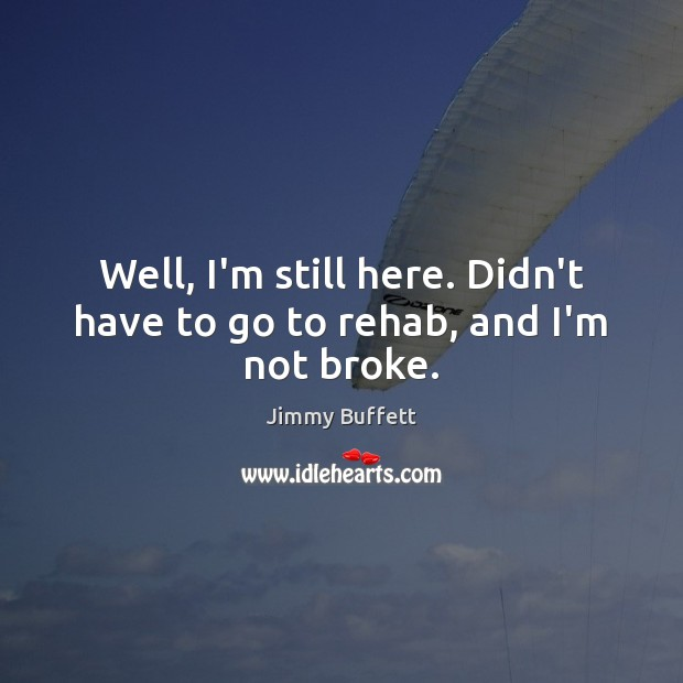 Well, I'm still here. Didn't have to go to rehab, and I'm not broke. Image