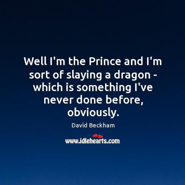 Well I'm the Prince and I'm sort of slaying a dragon – Image