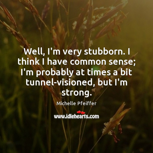Well, I'm very stubborn. I think I have common sense; I'm probably Michelle Pfeiffer Picture Quote