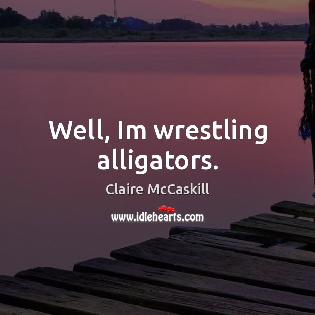 Image, Well, Im wrestling alligators.
