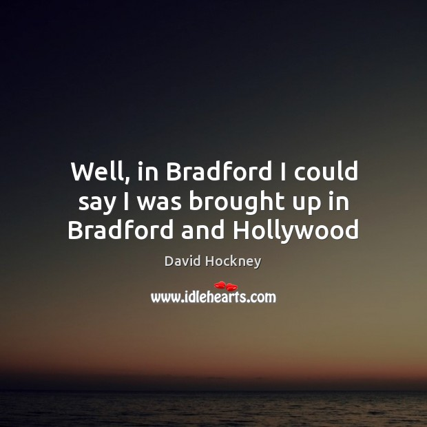 Well, in Bradford I could say I was brought up in Bradford and Hollywood Image