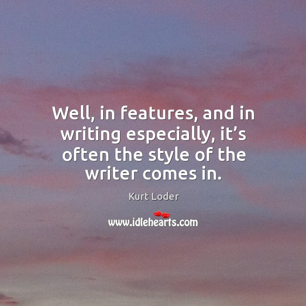 Well, in features, and in writing especially, it's often the style of the writer comes in. Image