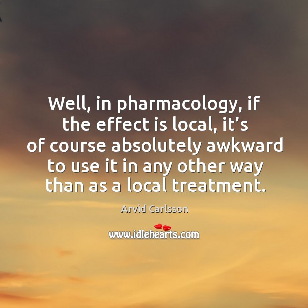 Image, Well, in pharmacology, if the effect is local, it's of course absolutely awkward to use