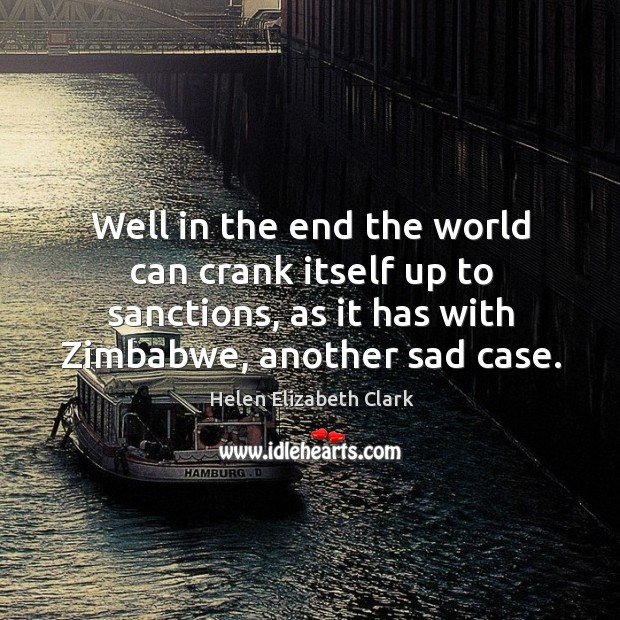 Well in the end the world can crank itself up to sanctions, as it has with zimbabwe, another sad case. Helen Elizabeth Clark Picture Quote