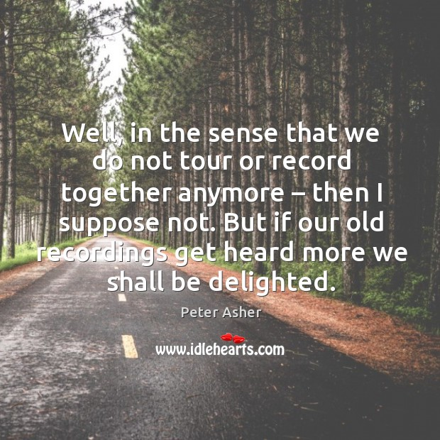 Well, in the sense that we do not tour or record together anymore – then I suppose not. Image