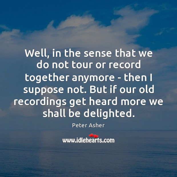 Well, in the sense that we do not tour or record together Image