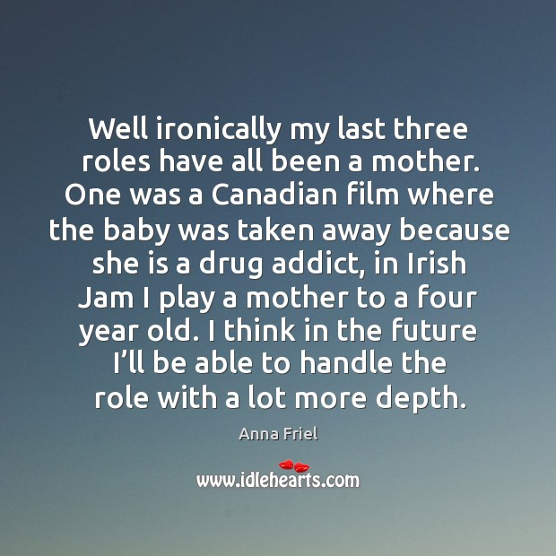 Well ironically my last three roles have all been a mother. One was a canadian film where the baby Anna Friel Picture Quote