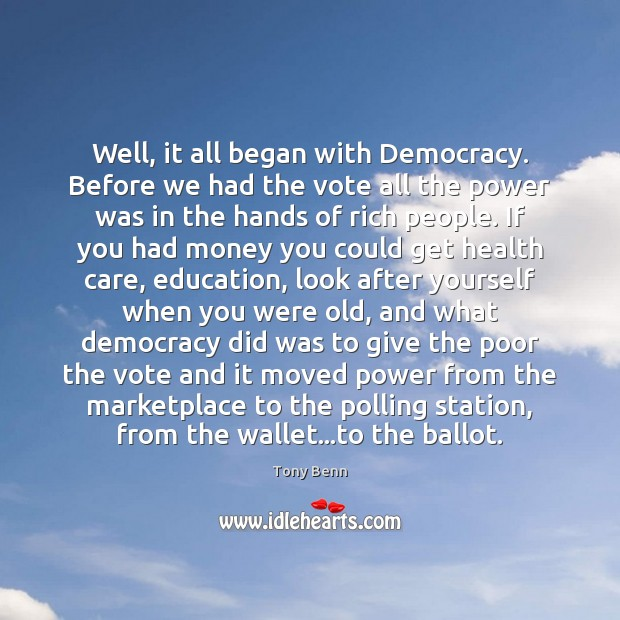 Well, it all began with Democracy. Before we had the vote all Tony Benn Picture Quote