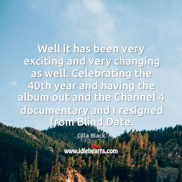 Well it has been very exciting and very changing as well. Celebrating the 40th year and having the Cilla Black Picture Quote
