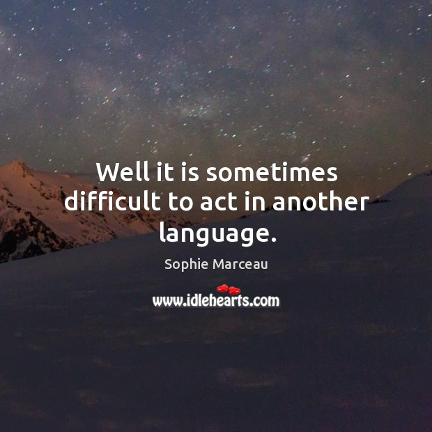 Well it is sometimes difficult to act in another language. Sophie Marceau Picture Quote
