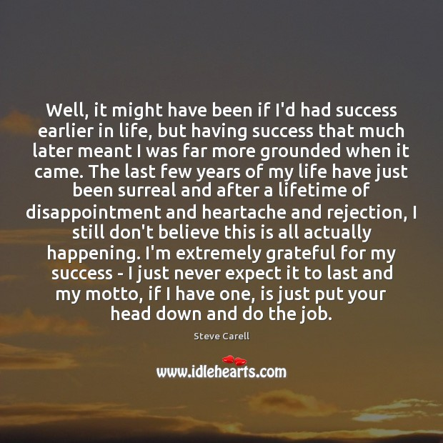 Well, it might have been if I'd had success earlier in life, Steve Carell Picture Quote