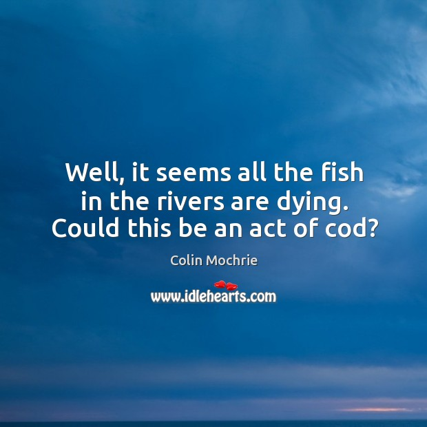 Well, it seems all the fish in the rivers are dying. Could this be an act of cod? Image