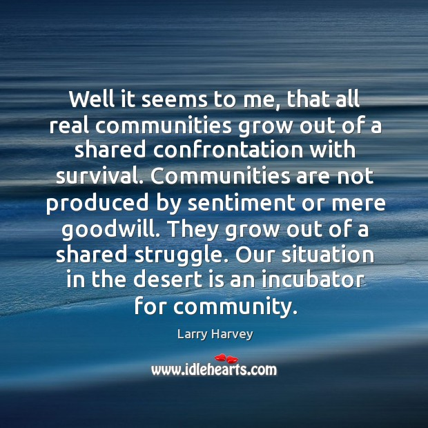 Well it seems to me, that all real communities grow out of a shared confrontation with survival. Larry Harvey Picture Quote